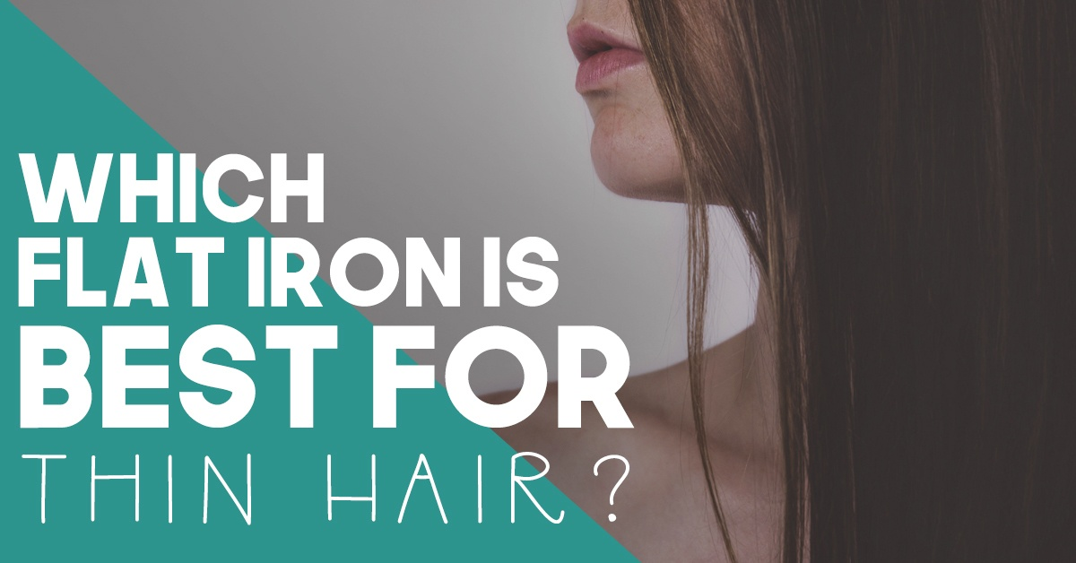Which Flat Iron is Best for Thin Hair?